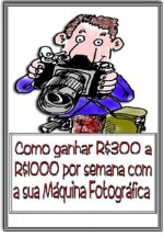 e-BOOK COMO FAZER R$300,00 a R$1.000,00 REAIS,POR SEMANA, COM SUA CÂMERA